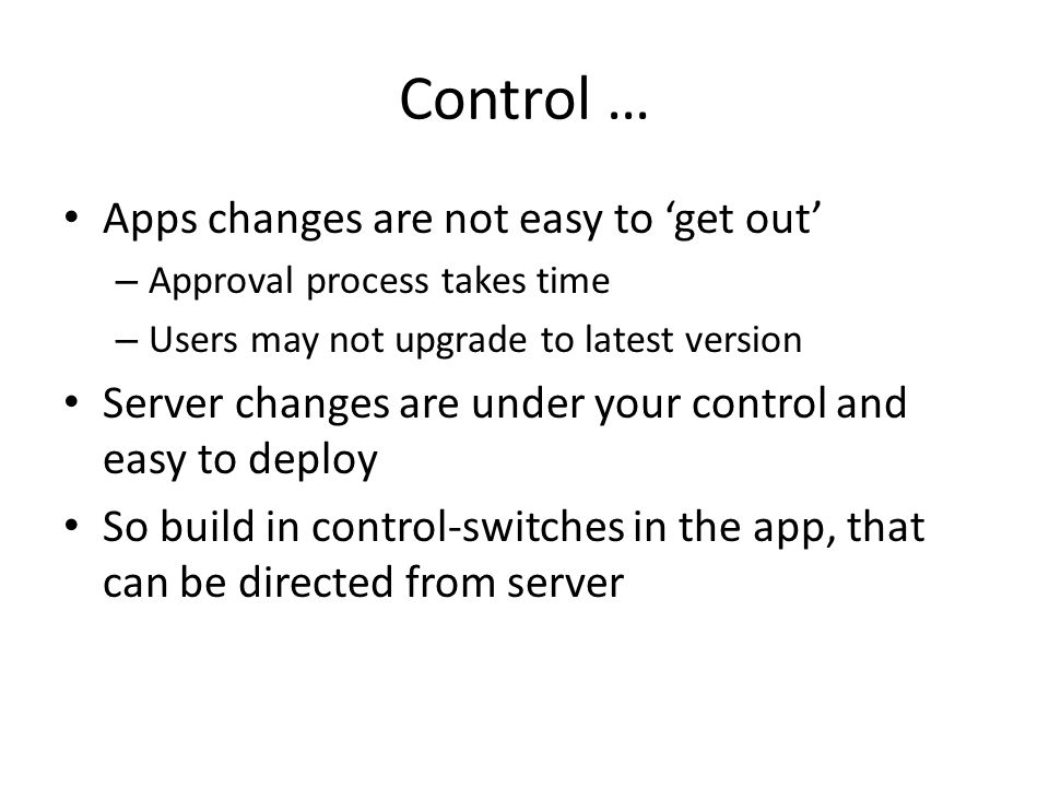 Control … Apps changes are not easy to 'get out' – Approval process takes time – Users may not upgrade to latest version Server changes are under your control and easy to deploy So build in control-switches in the app, that can be directed from server
