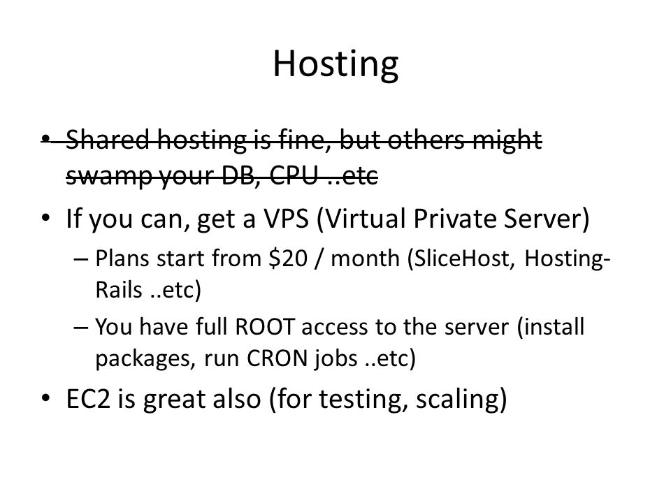 Hosting Shared hosting is fine, but others might swamp your DB, CPU..etc If you can, get a VPS (Virtual Private Server) – Plans start from $20 / month (SliceHost, Hosting- Rails..etc) – You have full ROOT access to the server (install packages, run CRON jobs..etc) EC2 is great also (for testing, scaling)