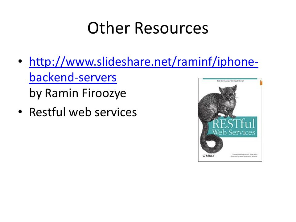 Other Resources http://www.slideshare.net/raminf/iphone- backend-servers by Ramin Firoozye http://www.slideshare.net/raminf/iphone- backend-servers Restful web services