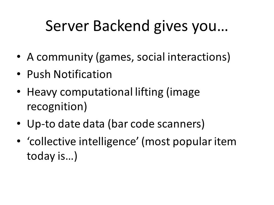 Server Backend gives you… A community (games, social interactions) Push Notification Heavy computational lifting (image recognition) Up-to date data (bar code scanners) 'collective intelligence' (most popular item today is…)