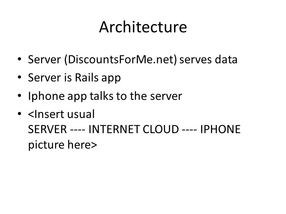 Architecture Server (DiscountsForMe.net) serves data Server is Rails app Iphone app talks to the server