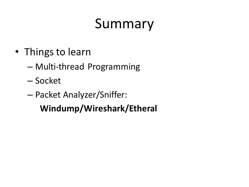 Summary Things to learn – Multi-thread Programming – Socket – Packet Analyzer/Sniffer: Windump/Wireshark/Etheral