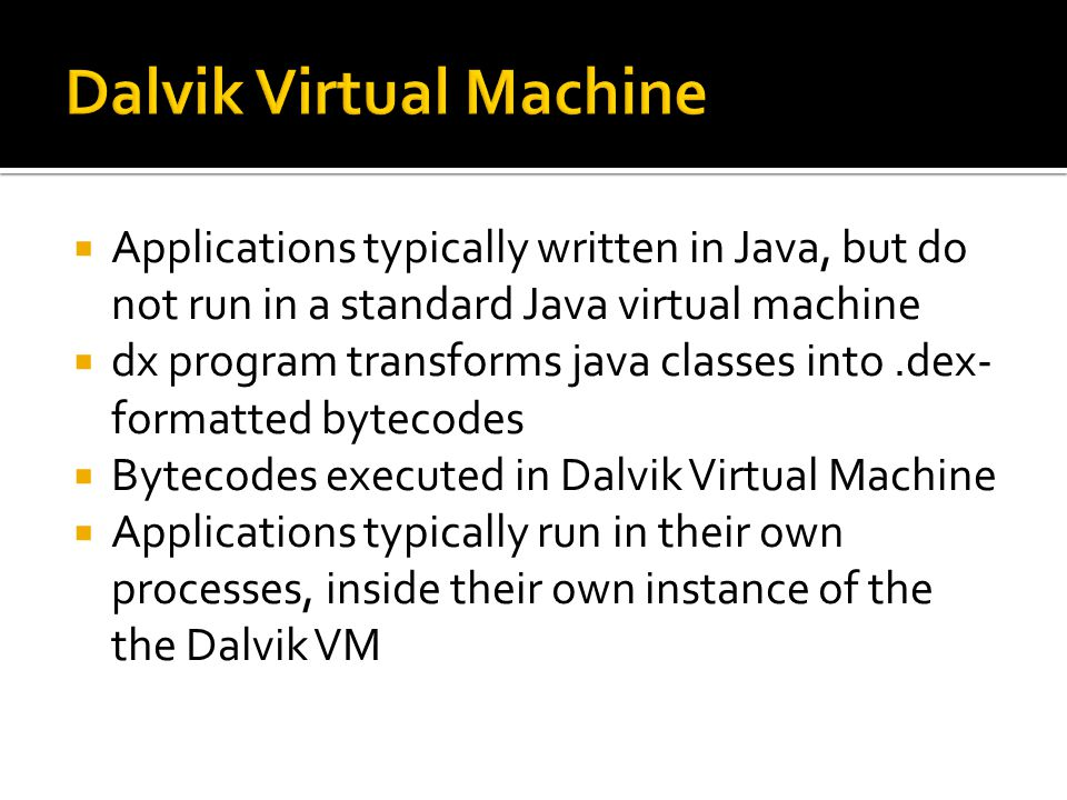  Applications typically written in Java, but do not run in a standard Java virtual machine  dx program transforms java classes into.dex- formatted bytecodes  Bytecodes executed in Dalvik Virtual Machine  Applications typically run in their own processes, inside their own instance of the the Dalvik VM