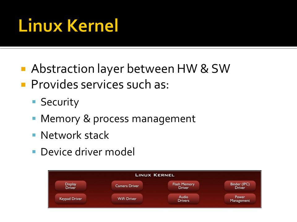  Abstraction layer between HW & SW  Provides services such as:  Security  Memory & process management  Network stack  Device driver model