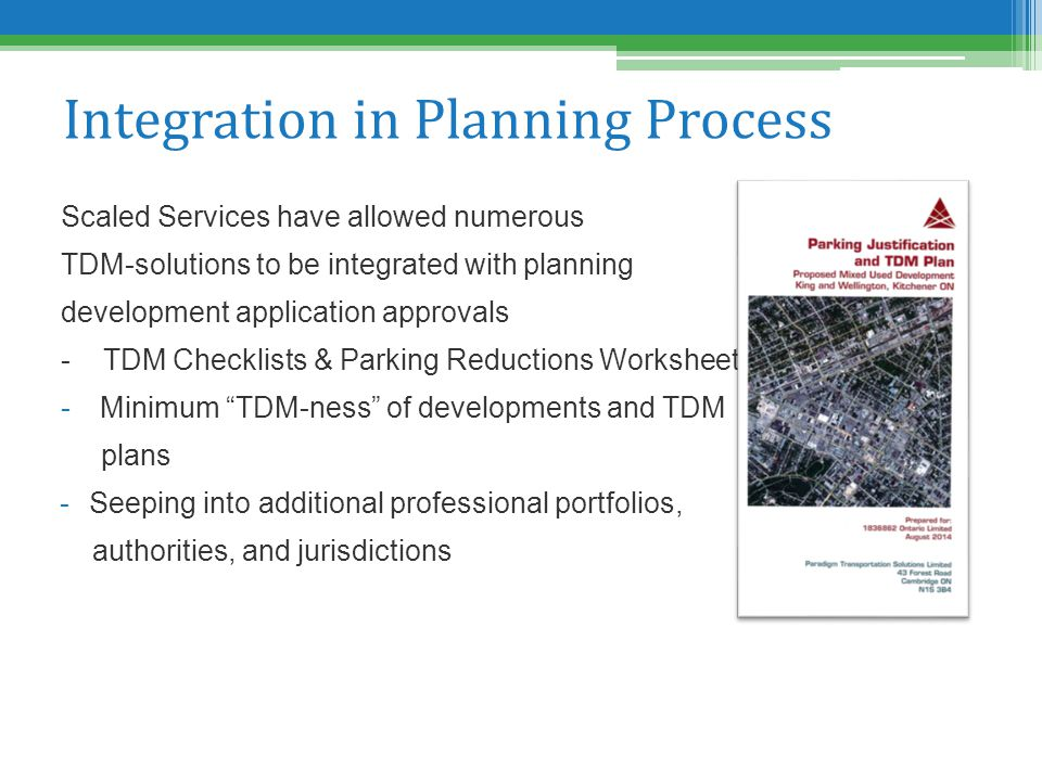 Integration in Planning Process Scaled Services have allowed numerous TDM-solutions to be integrated with planning development application approvals - TDM Checklists & Parking Reductions Worksheets -Minimum TDM-ness of developments and TDM plans -Seeping into additional professional portfolios, authorities, and jurisdictions