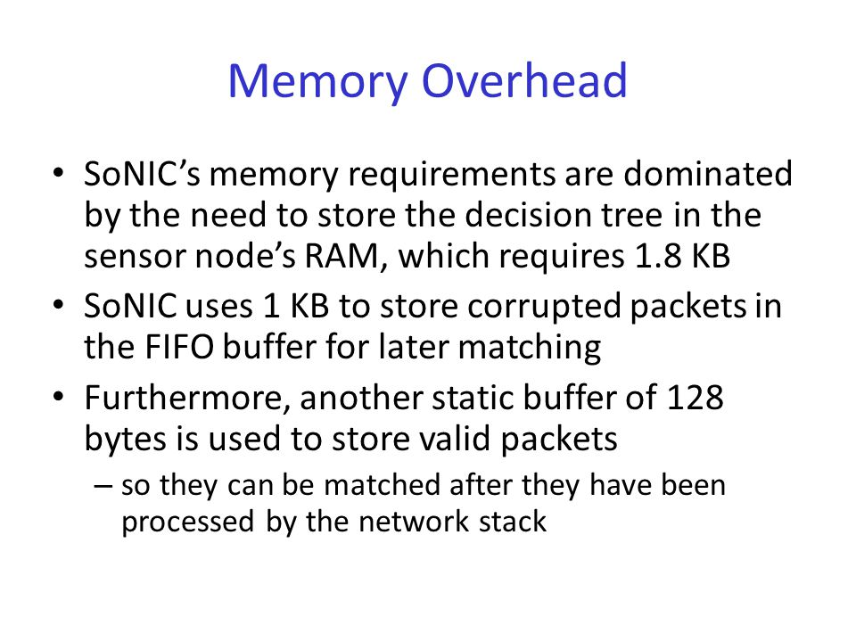 Memory Overhead SoNIC's memory requirements are dominated by the need to store the decision tree in the sensor node's RAM, which requires 1.8 KB SoNIC uses 1 KB to store corrupted packets in the FIFO buffer for later matching Furthermore, another static buffer of 128 bytes is used to store valid packets – so they can be matched after they have been processed by the network stack