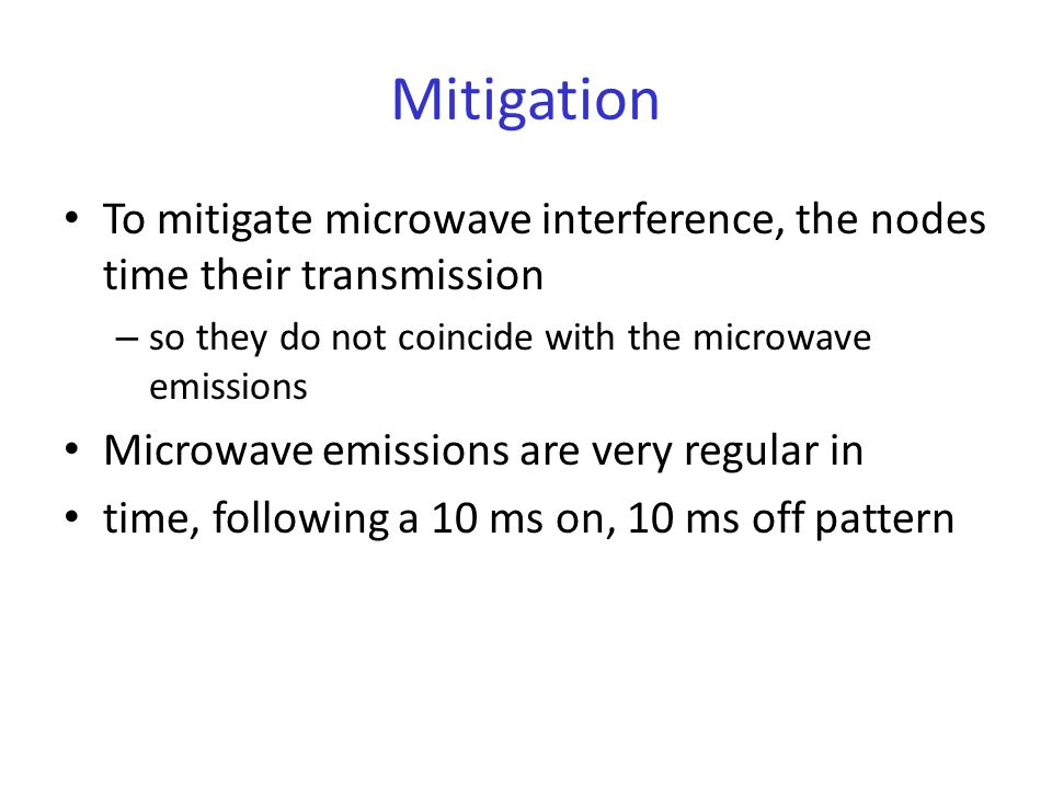 Mitigation To mitigate microwave interference, the nodes time their transmission – so they do not coincide with the microwave emissions Microwave emissions are very regular in time, following a 10 ms on, 10 ms off pattern