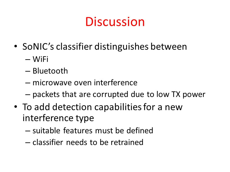 Discussion SoNIC's classifier distinguishes between – WiFi – Bluetooth – microwave oven interference – packets that are corrupted due to low TX power To add detection capabilities for a new interference type – suitable features must be defined – classifier needs to be retrained