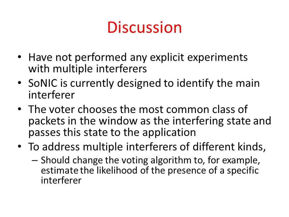 Discussion Have not performed any explicit experiments with multiple interferers SoNIC is currently designed to identify the main interferer The voter chooses the most common class of packets in the window as the interfering state and passes this state to the application To address multiple interferers of different kinds, – Should change the voting algorithm to, for example, estimate the likelihood of the presence of a specific interferer