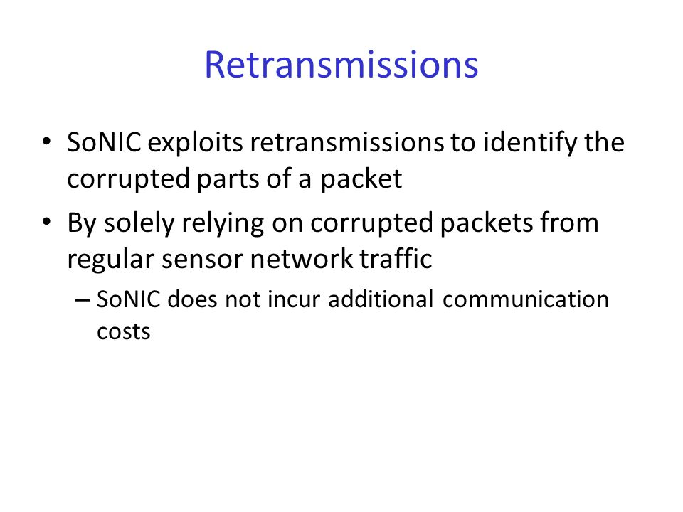 Retransmissions SoNIC exploits retransmissions to identify the corrupted parts of a packet By solely relying on corrupted packets from regular sensor network traffic – SoNIC does not incur additional communication costs