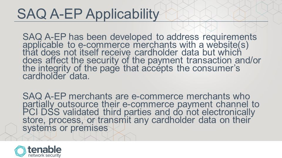 SAQ A-EP Applicability SAQ A-EP has been developed to address requirements applicable to e-commerce merchants with a website(s) that does not itself receive cardholder data but which does affect the security of the payment transaction and/or the integrity of the page that accepts the consumer's cardholder data.