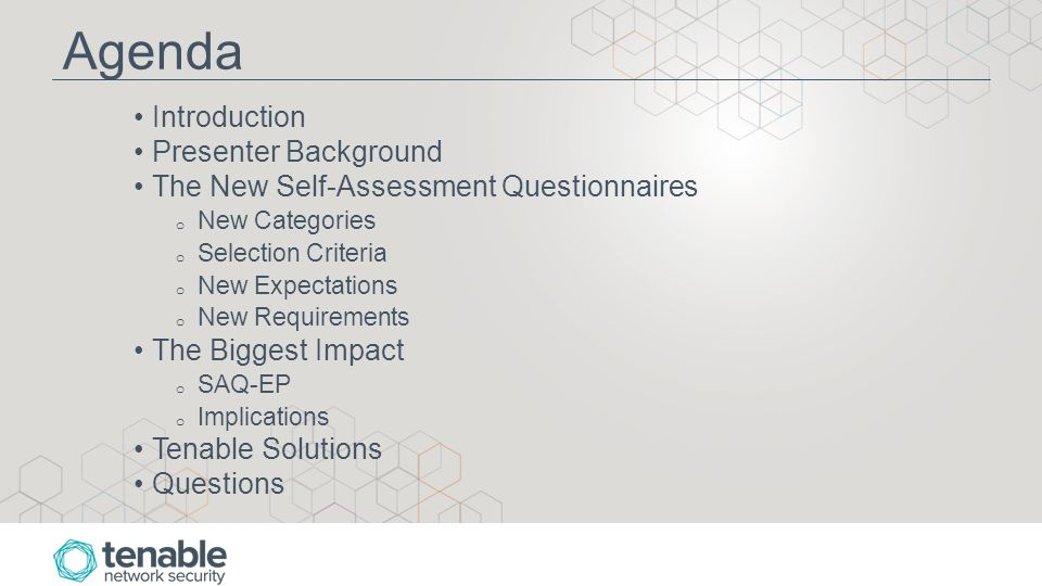 Agenda Introduction Presenter Background The New Self-Assessment Questionnaires o New Categories o Selection Criteria o New Expectations o New Requirements The Biggest Impact o SAQ-EP o Implications Tenable Solutions Questions