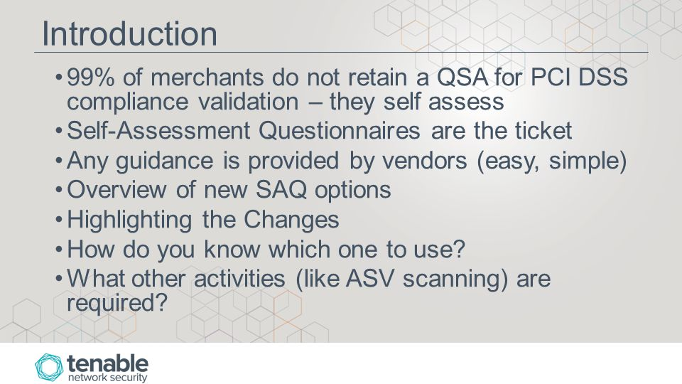 Introduction 99% of merchants do not retain a QSA for PCI DSS compliance validation – they self assess Self-Assessment Questionnaires are the ticket Any guidance is provided by vendors (easy, simple) Overview of new SAQ options Highlighting the Changes How do you know which one to use.