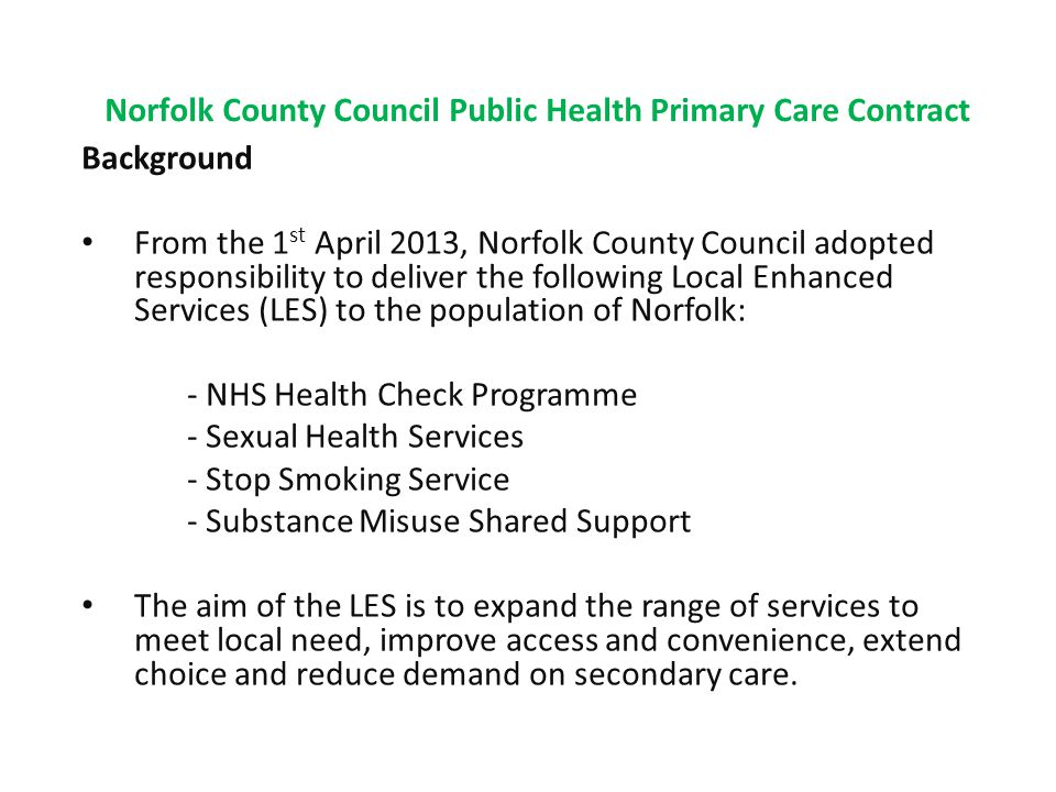 Norfolk County Council Public Health Primary Care Contract Background From the 1 st April 2013, Norfolk County Council adopted responsibility to deliver the following Local Enhanced Services (LES) to the population of Norfolk: - NHS Health Check Programme - Sexual Health Services - Stop Smoking Service - Substance Misuse Shared Support The aim of the LES is to expand the range of services to meet local need, improve access and convenience, extend choice and reduce demand on secondary care.