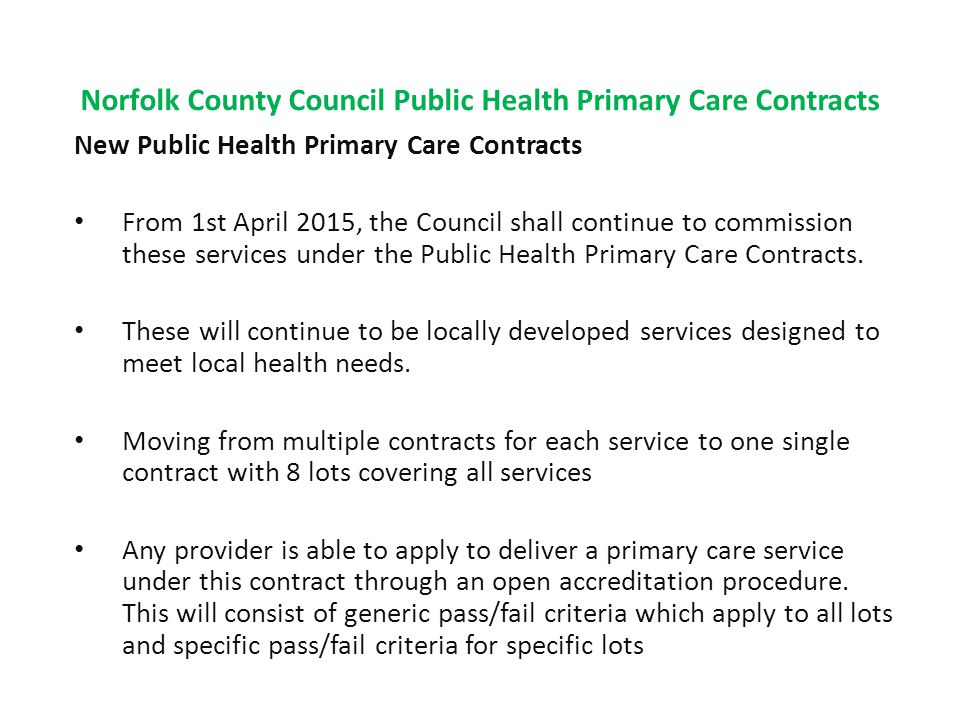 Norfolk County Council Public Health Primary Care Contracts New Public Health Primary Care Contracts From 1st April 2015, the Council shall continue to commission these services under the Public Health Primary Care Contracts.