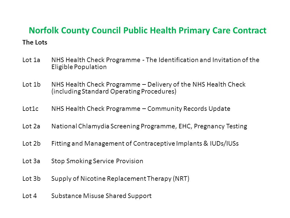 Norfolk County Council Public Health Primary Care Contract The Lots Lot 1a NHS Health Check Programme - The Identification and Invitation of the Eligible Population Lot 1b NHS Health Check Programme – Delivery of the NHS Health Check (including Standard Operating Procedures) Lot1c NHS Health Check Programme – Community Records Update Lot 2a National Chlamydia Screening Programme, EHC, Pregnancy Testing Lot 2b Fitting and Management of Contraceptive Implants & IUDs/IUSs Lot 3a Stop Smoking Service Provision Lot 3b Supply of Nicotine Replacement Therapy (NRT) Lot 4 Substance Misuse Shared Support