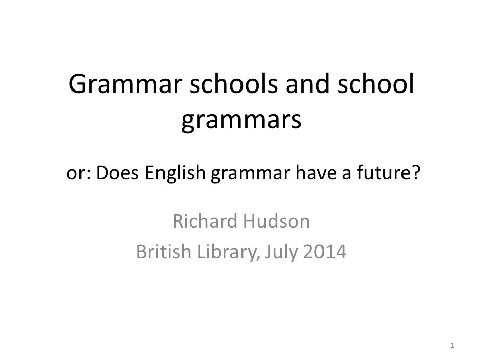 Grammar schools and school grammars Richard Hudson British Library, July 2014 or: Does English grammar have a future.