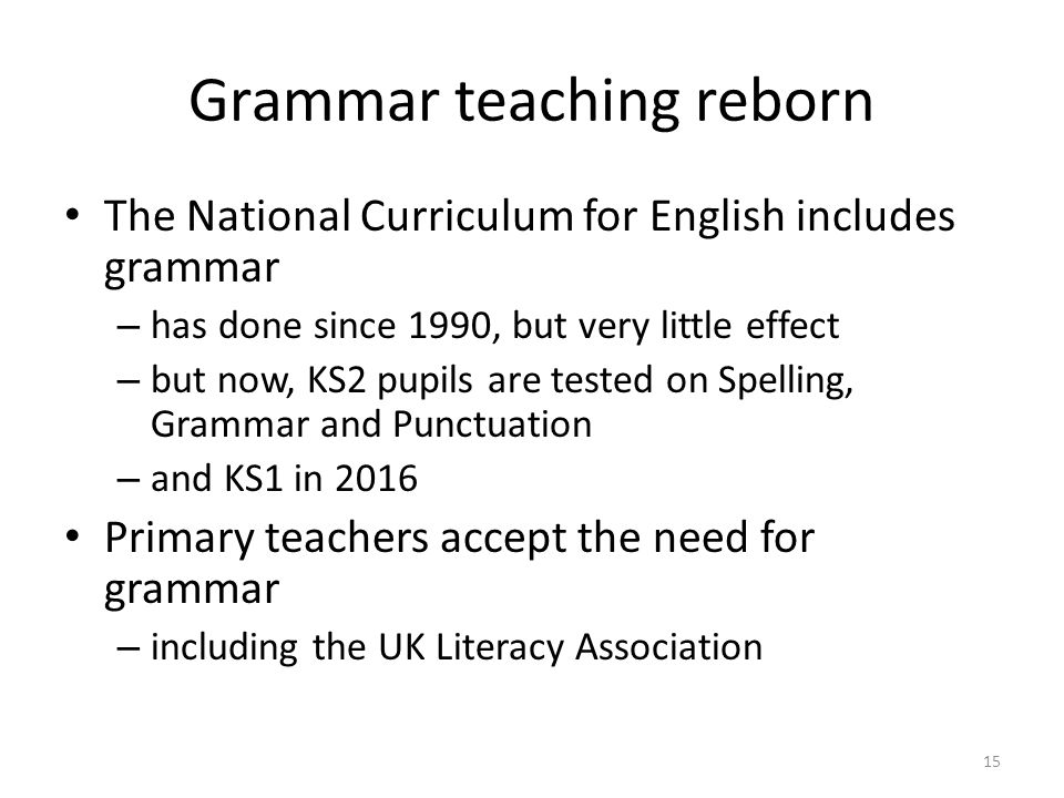 Grammar teaching reborn The National Curriculum for English includes grammar – has done since 1990, but very little effect – but now, KS2 pupils are tested on Spelling, Grammar and Punctuation – and KS1 in 2016 Primary teachers accept the need for grammar – including the UK Literacy Association 15