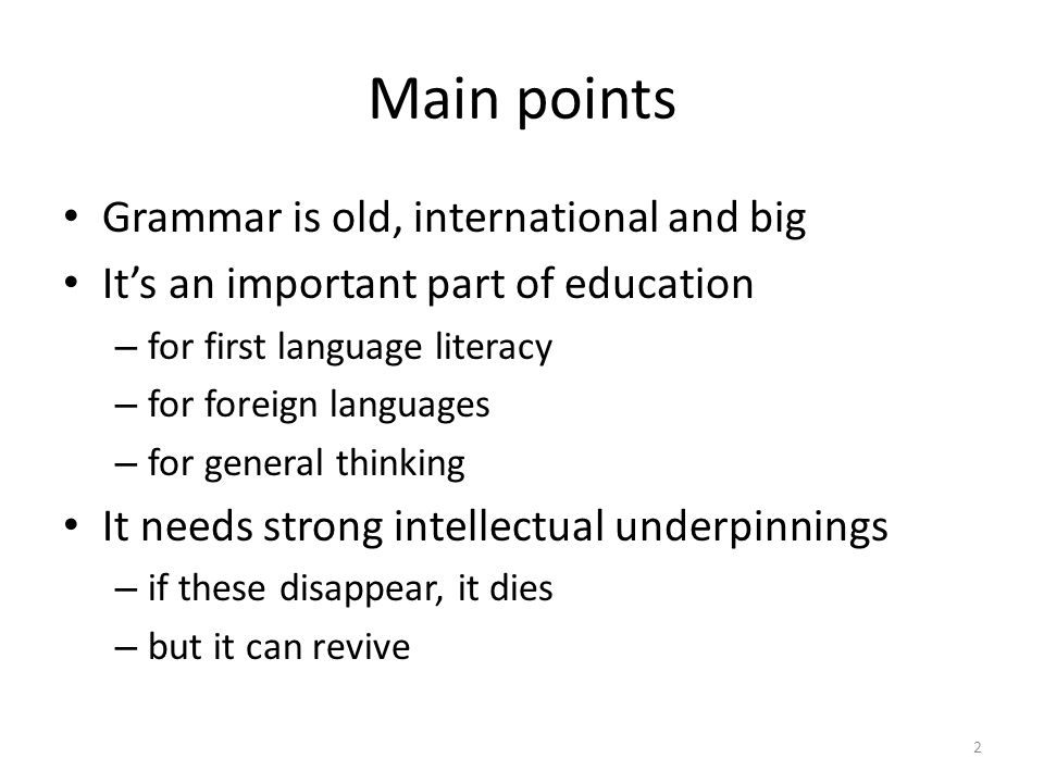 Main points Grammar is old, international and big It's an important part of education – for first language literacy – for foreign languages – for general thinking It needs strong intellectual underpinnings – if these disappear, it dies – but it can revive 2