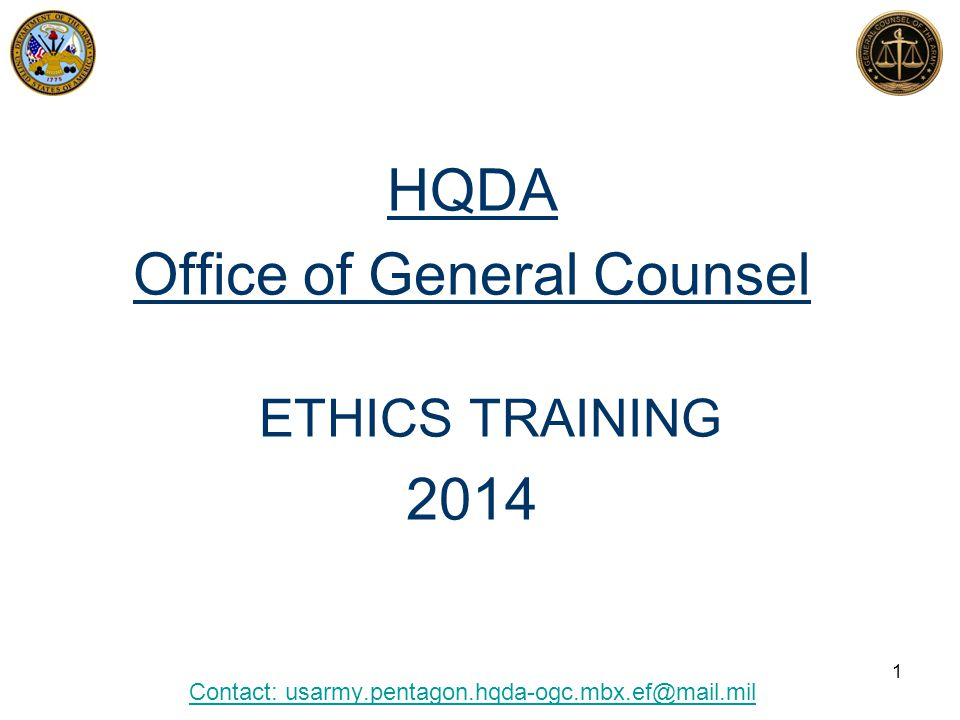 HQDA Office of General Counsel ETHICS TRAINING 2014 Contact: usarmy.pentagon.hqda-ogc.mbx.ef@mail.mil 1