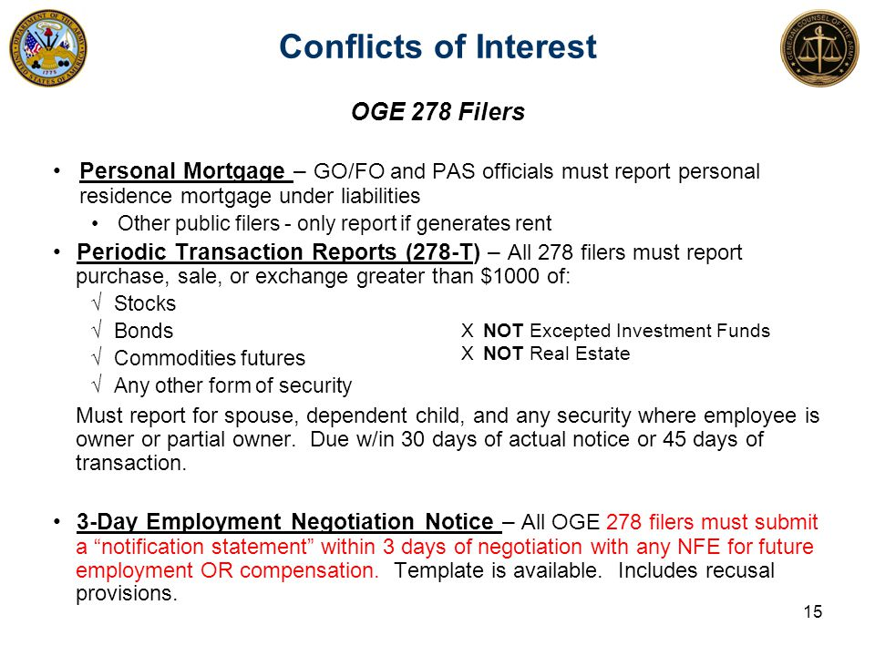 Conflicts of Interest 15 OGE 278 Filers Personal Mortgage – GO/FO and PAS officials must report personal residence mortgage under liabilities Other public filers - only report if generates rent Periodic Transaction Reports (278-T) – All 278 filers must report purchase, sale, or exchange greater than $1000 of: √Stocks √Bonds √Commodities futures √Any other form of security Must report for spouse, dependent child, and any security where employee is owner or partial owner.