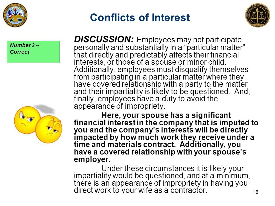 Conflicts of Interest 18 DISCUSSION: Employees may not participate personally and substantially in a particular matter that directly and predictably affects their financial interests, or those of a spouse or minor child.