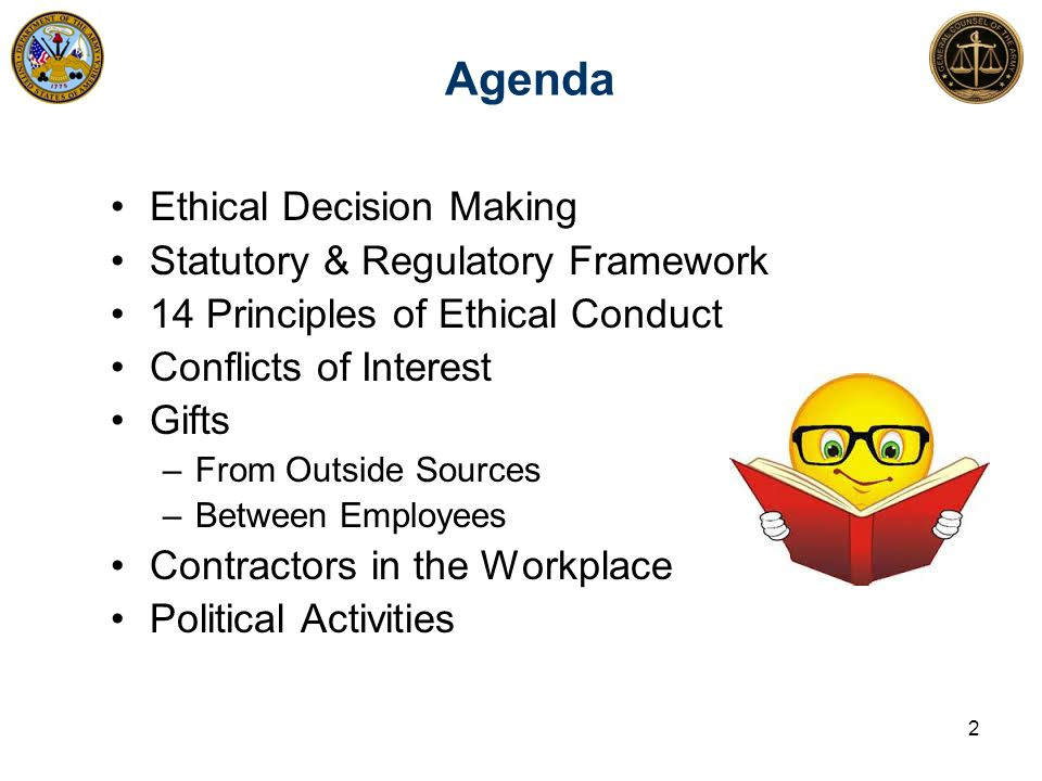 Agenda Ethical Decision Making Statutory & Regulatory Framework 14 Principles of Ethical Conduct Conflicts of Interest Gifts –From Outside Sources –Between Employees Contractors in the Workplace Political Activities 2