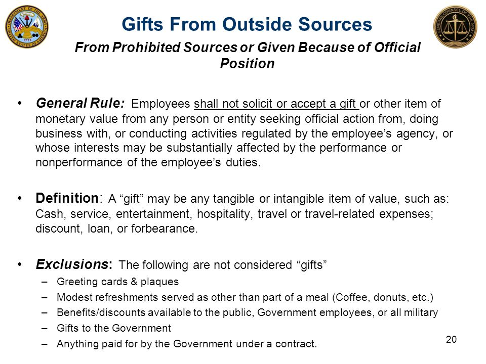 General Rule: Employees shall not solicit or accept a gift or other item of monetary value from any person or entity seeking official action from, doing business with, or conducting activities regulated by the employee's agency, or whose interests may be substantially affected by the performance or nonperformance of the employee's duties.