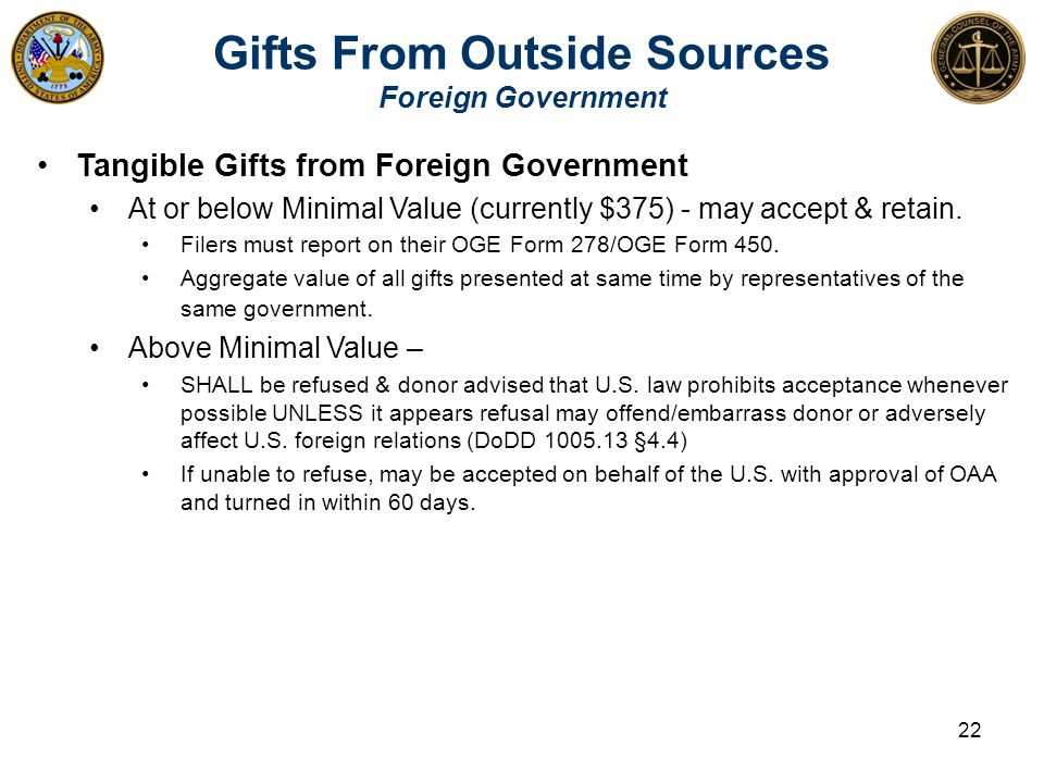 Gifts From Outside Sources Foreign Government Tangible Gifts from Foreign Government At or below Minimal Value (currently $375) - may accept & retain.