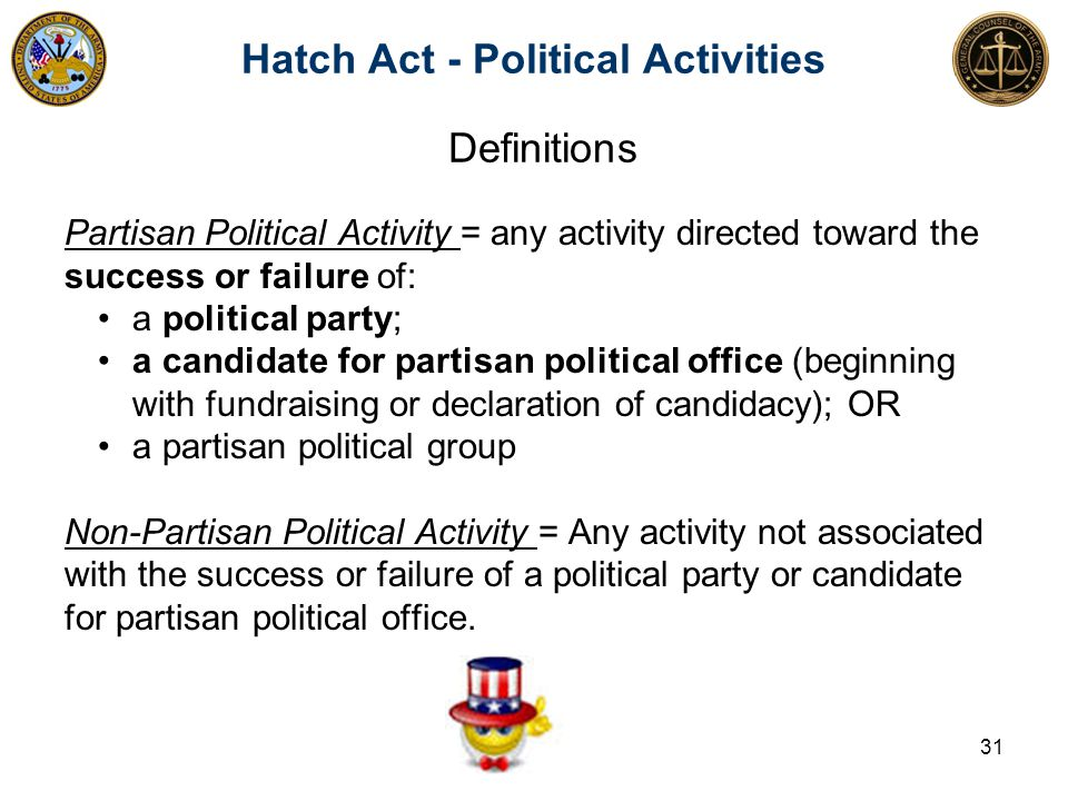 Definitions Partisan Political Activity = any activity directed toward the success or failure of: a political party; a candidate for partisan political office (beginning with fundraising or declaration of candidacy); OR a partisan political group Non-Partisan Political Activity = Any activity not associated with the success or failure of a political party or candidate for partisan political office.