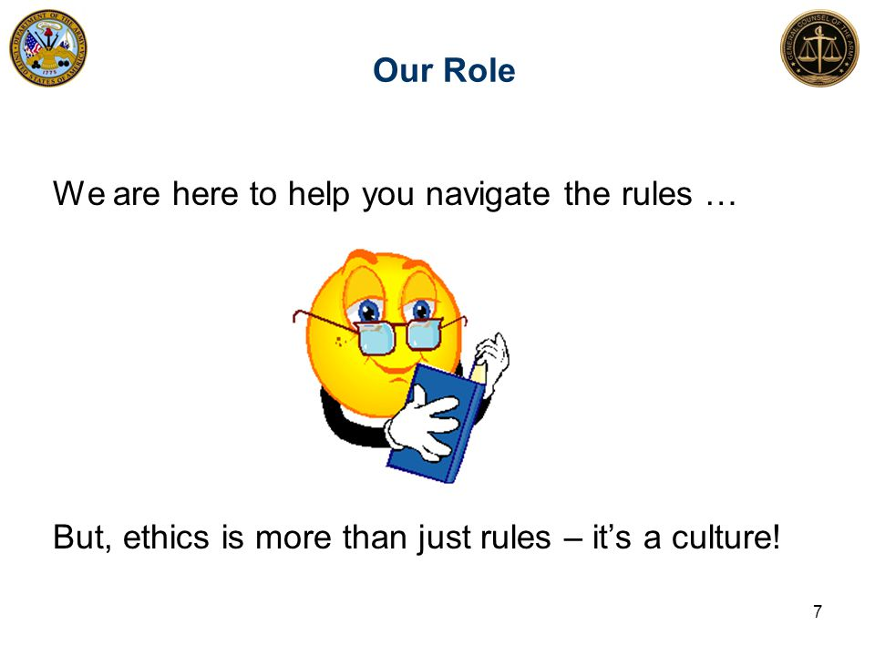 Our Role 7 We are here to help you navigate the rules … But, ethics is more than just rules – it's a culture!