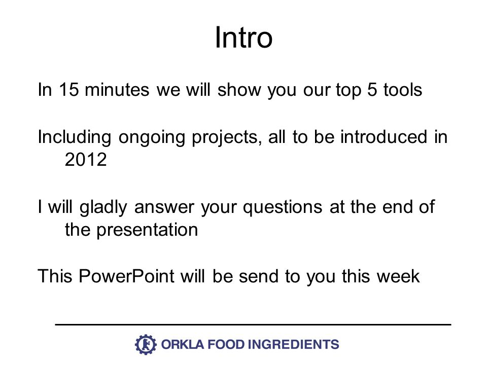 In 15 minutes we will show you our top 5 tools Including ongoing projects, all to be introduced in 2012 I will gladly answer your questions at the end of the presentation This PowerPoint will be send to you this week Intro