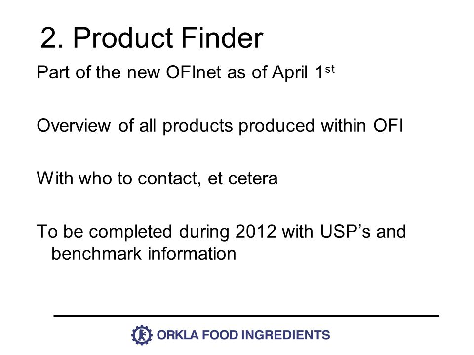 Part of the new OFInet as of April 1 st Overview of all products produced within OFI With who to contact, et cetera To be completed during 2012 with USP's and benchmark information 2.