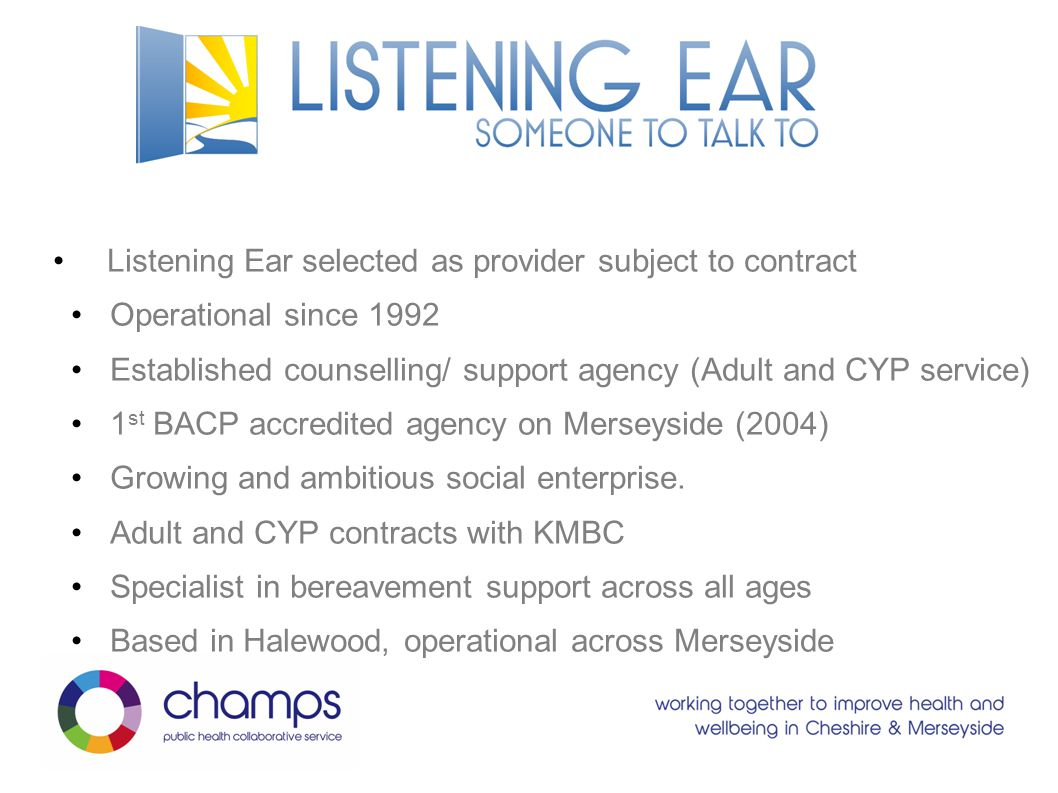 Listening Ear selected as provider subject to contract Operational since 1992 Established counselling/ support agency (Adult and CYP service) 1 st BACP accredited agency on Merseyside (2004) Growing and ambitious social enterprise.