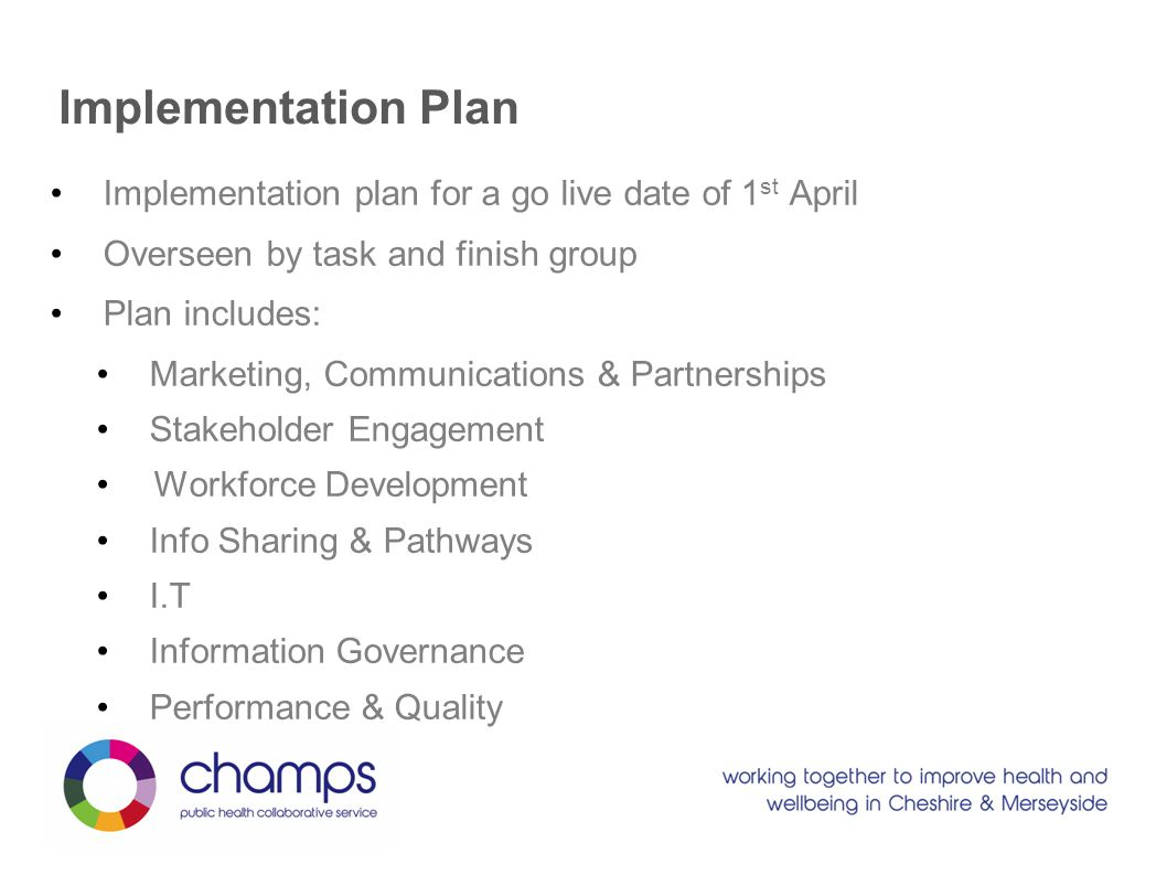 Implementation Plan Implementation plan for a go live date of 1 st April Overseen by task and finish group Plan includes: Marketing, Communications & Partnerships Stakeholder Engagement Workforce Development Info Sharing & Pathways I.T Information Governance Performance & Quality