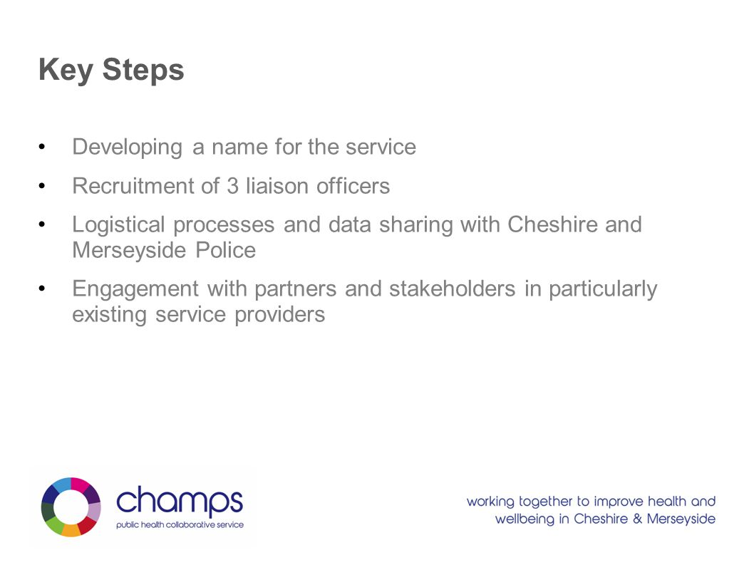 Key Steps Developing a name for the service Recruitment of 3 liaison officers Logistical processes and data sharing with Cheshire and Merseyside Police Engagement with partners and stakeholders in particularly existing service providers