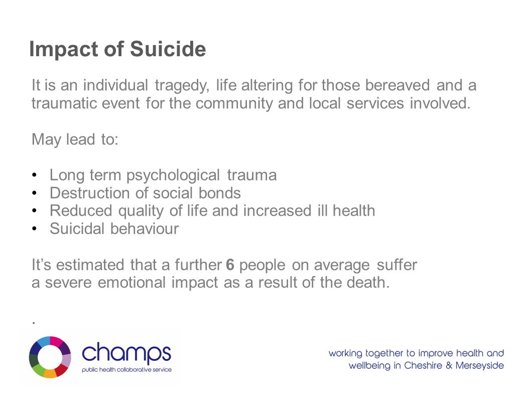 Impact of Suicide It is an individual tragedy, life altering for those bereaved and a traumatic event for the community and local services involved.
