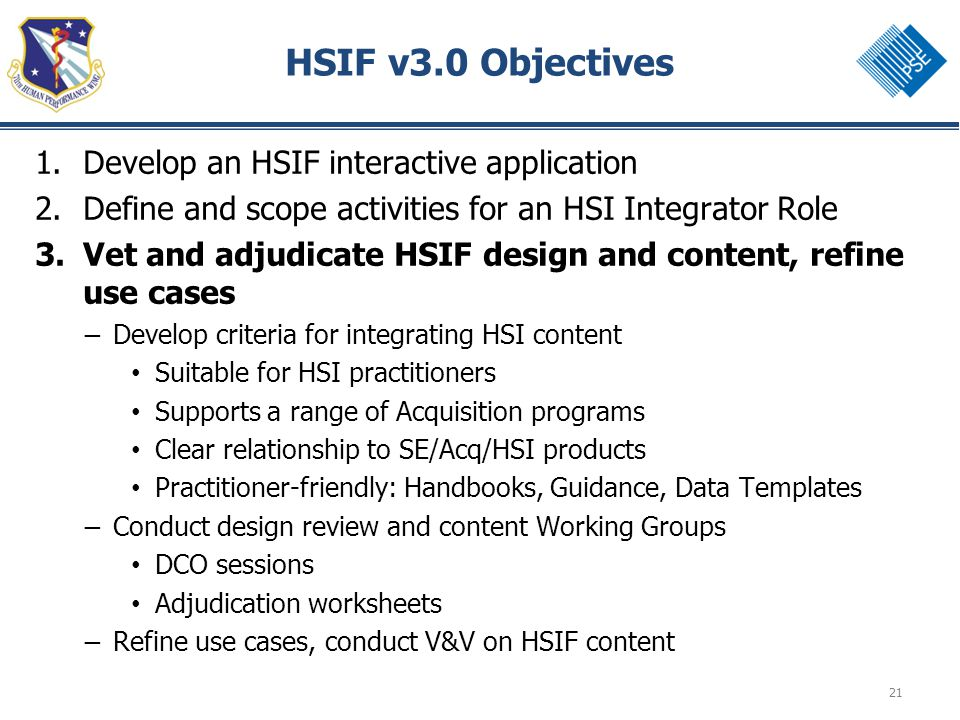 21 HSIF v3.0 Objectives 1.Develop an HSIF interactive application 2.Define and scope activities for an HSI Integrator Role 3.Vet and adjudicate HSIF design and content, refine use cases – Develop criteria for integrating HSI content Suitable for HSI practitioners Supports a range of Acquisition programs Clear relationship to SE/Acq/HSI products Practitioner-friendly: Handbooks, Guidance, Data Templates – Conduct design review and content Working Groups DCO sessions Adjudication worksheets – Refine use cases, conduct V&V on HSIF content