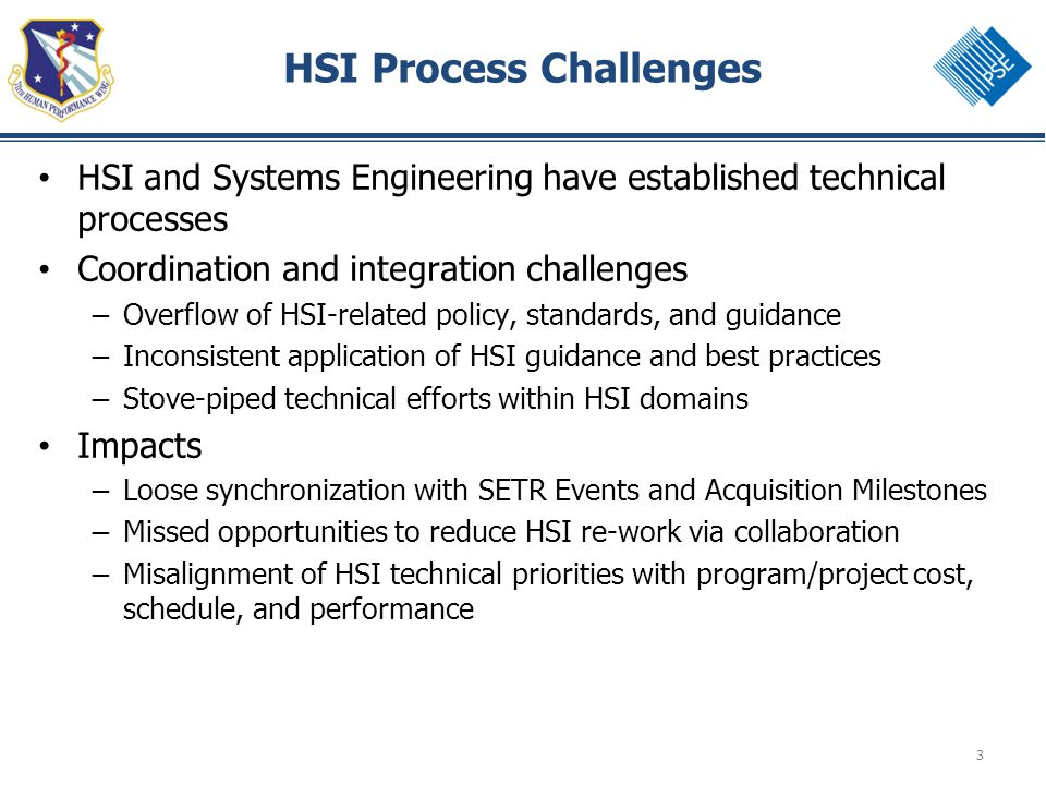 3 HSI Process Challenges HSI and Systems Engineering have established technical processes Coordination and integration challenges – Overflow of HSI-related policy, standards, and guidance – Inconsistent application of HSI guidance and best practices – Stove-piped technical efforts within HSI domains Impacts – Loose synchronization with SETR Events and Acquisition Milestones – Missed opportunities to reduce HSI re-work via collaboration – Misalignment of HSI technical priorities with program/project cost, schedule, and performance