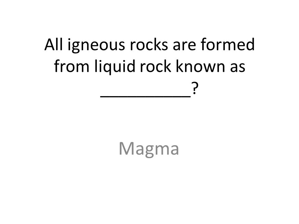 All igneous rocks are formed from liquid rock known as __________ Magma