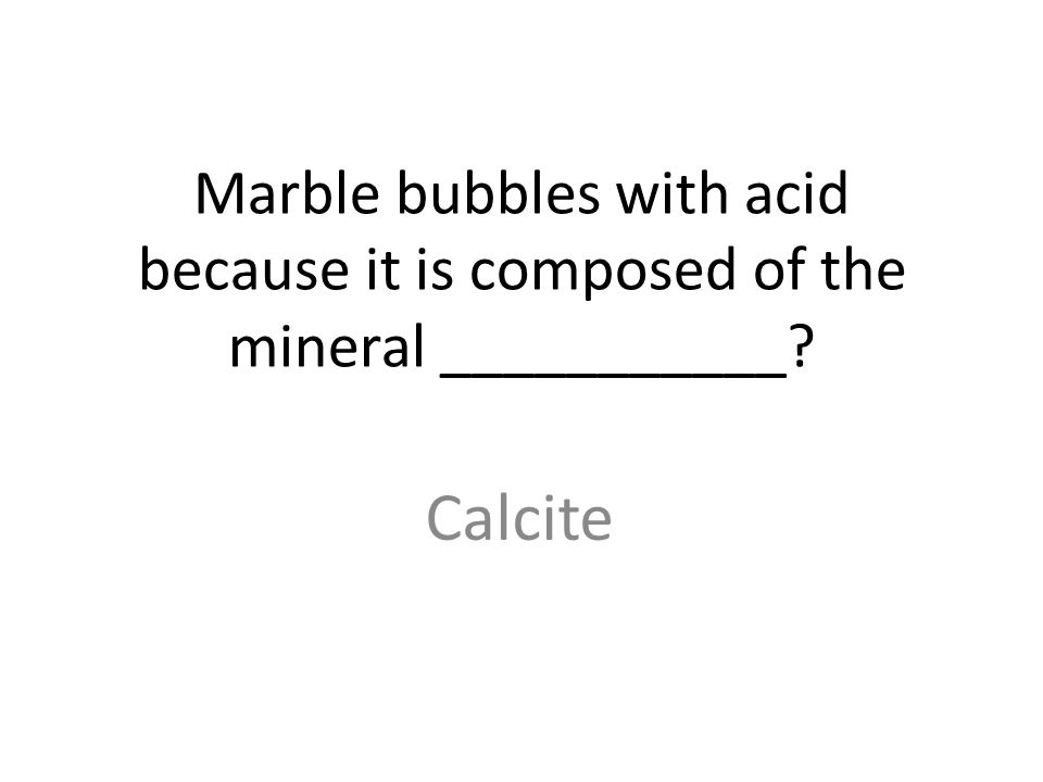 Marble bubbles with acid because it is composed of the mineral ___________ Calcite