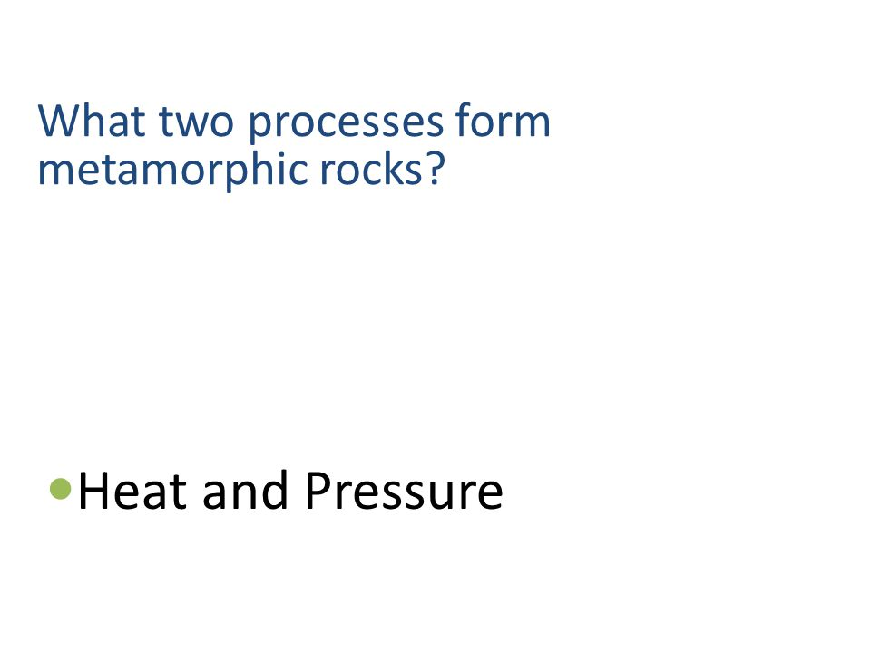 What two processes form metamorphic rocks Heat and Pressure