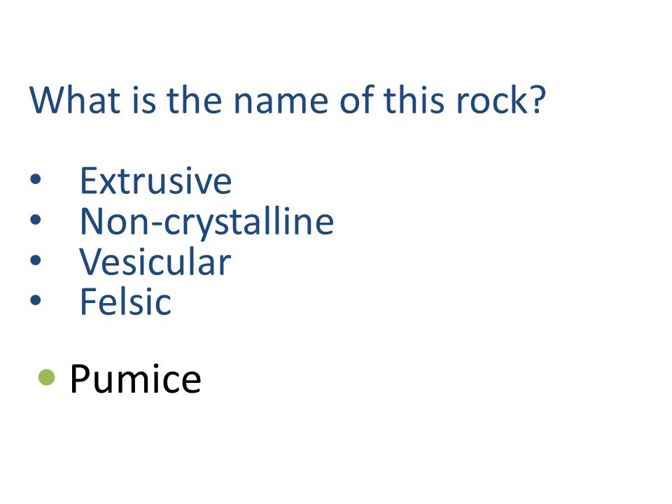 What is the name of this rock Extrusive Non-crystalline Vesicular Felsic Pumice