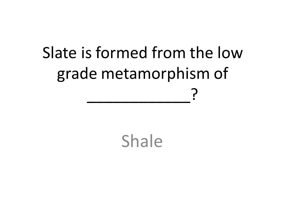 Slate is formed from the low grade metamorphism of ____________ Shale