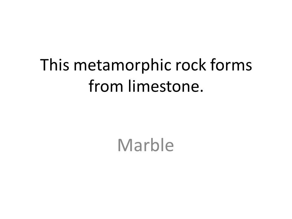 This metamorphic rock forms from limestone. Marble