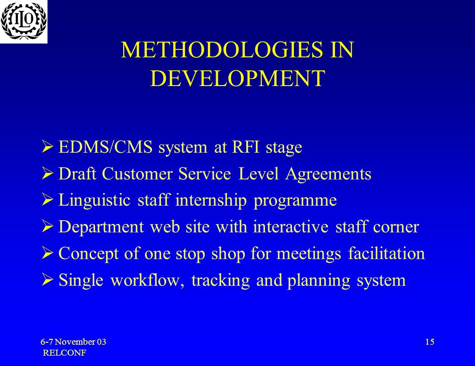 6-7 November 03 RELCONF 15 METHODOLOGIES IN DEVELOPMENT  EDMS/CMS system at RFI stage  Draft Customer Service Level Agreements  Linguistic staff internship programme  Department web site with interactive staff corner  Concept of one stop shop for meetings facilitation  Single workflow, tracking and planning system