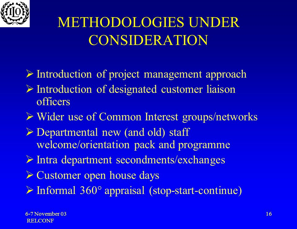 6-7 November 03 RELCONF 16 METHODOLOGIES UNDER CONSIDERATION  Introduction of project management approach  Introduction of designated customer liaison officers  Wider use of Common Interest groups/networks  Departmental new (and old) staff welcome/orientation pack and programme  Intra department secondments/exchanges  Customer open house days  Informal 360° appraisal (stop-start-continue)