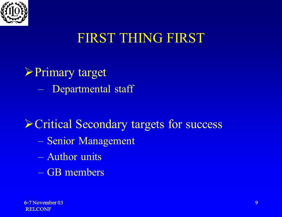 6-7 November 03 RELCONF 9 FIRST THING FIRST  Primary target –Departmental staff  Critical Secondary targets for success –Senior Management –Author units –GB members