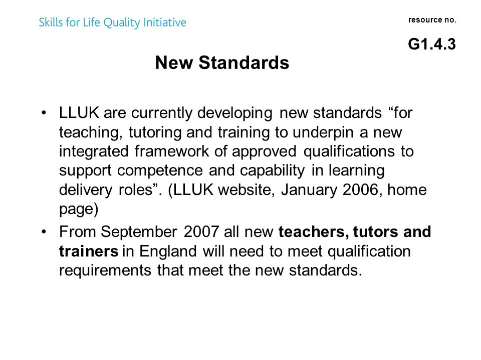LLUK are currently developing new standards for teaching, tutoring and training to underpin a new integrated framework of approved qualifications to support competence and capability in learning delivery roles .