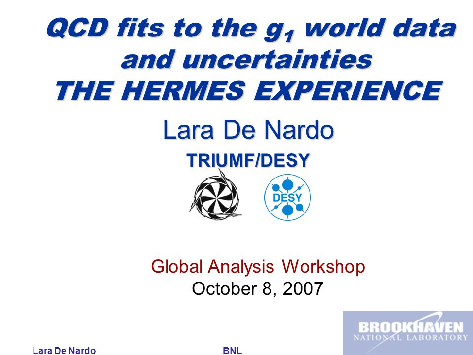 Lara De Nardo BNL October 8, 2007 QCD fits to the g 1 world data and uncertainties THE HERMES EXPERIENCE QCD fits to the g 1 world data and uncertainties THE HERMES EXPERIENCE Lara De Nardo TRIUMF/DESY Global Analysis Workshop October 8, 2007